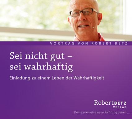 Robert Betz - Sei nicht gut - sei wahrhaftig